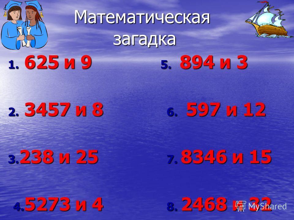 Математическая загадка 1. 625 и 9 5. 894 и 3 2. 3457 и 8 6. 597 и 12 3. 238 и 25 7. 8346 и 15 4. 5273 и 4 8. 2468 и 32 4. 5273 и 4 8. 2468 и 32