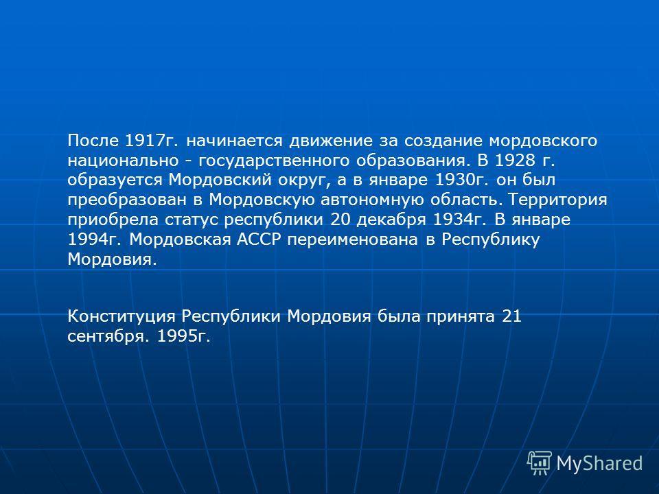 После 1917г. начинается движение за создание мордовского национально - государственного образования. В 1928 г. образуется Мордовский округ, а в январе 1930г. он был преобразован в Мордовскую автономную область. Территория приобрела статус республики