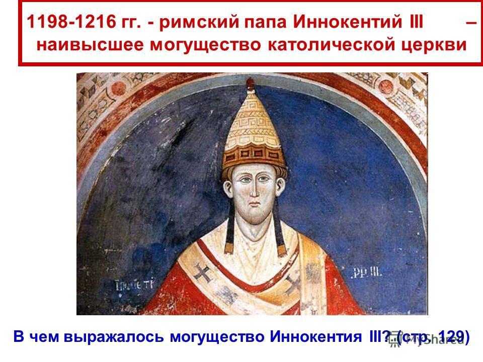 1198-1216 гг. - римский папа Иннокентий III – наивысшее могущество католической церкви В чем выражалось могущество Иннокентия III? (стр. 129)