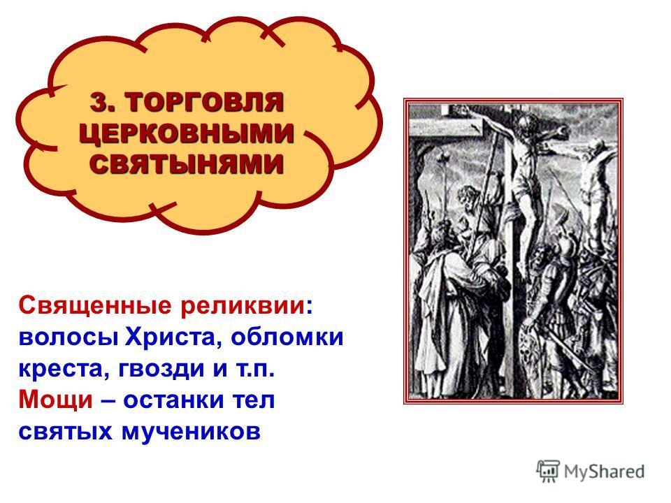 3. ТОРГОВЛЯ ЦЕРКОВНЫМИСВЯТЫНЯМИ Священные реликвии: волосы Христа, обломки креста, гвозди и т.п. Мощи – останки тел святых мучеников