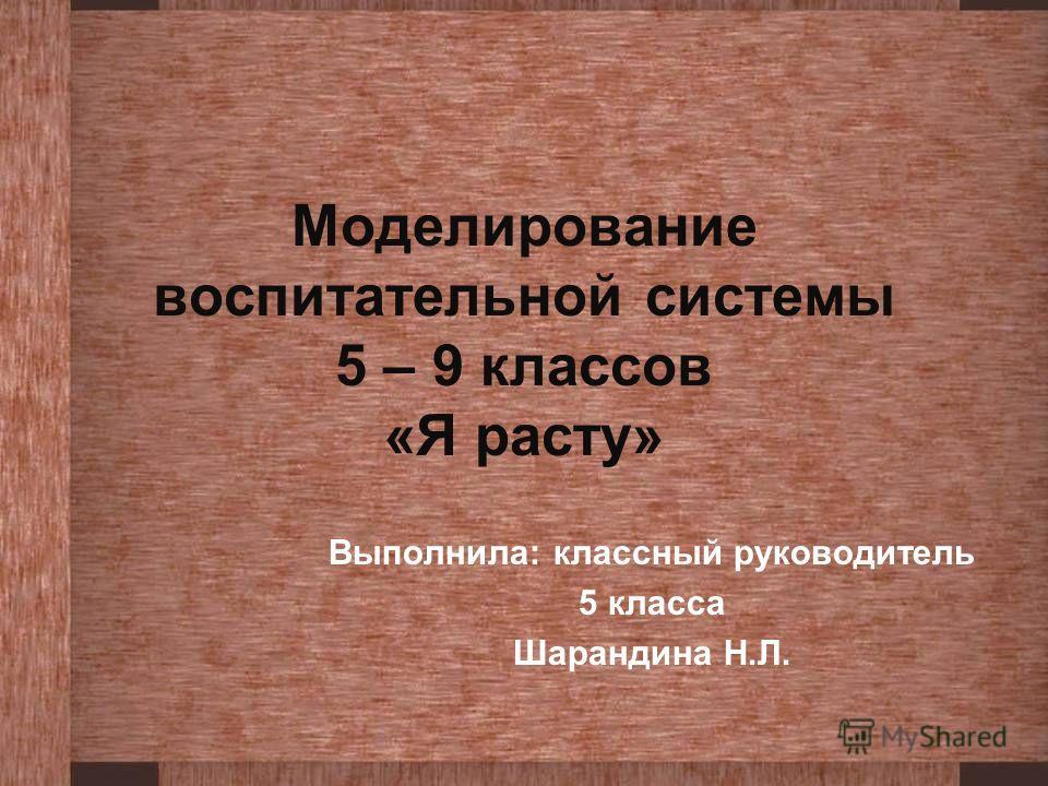 Моделирование воспитательной системы 5 – 9 классов «Я расту» Выполнила: классный руководитель 5 класса Шарандина Н.Л.