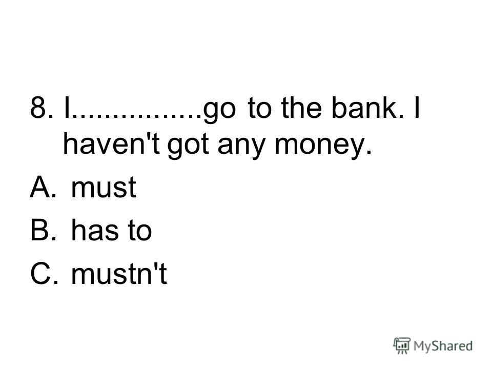 8. I................go to the bank. I haven't got any money. A. must B. has to C. mustn't