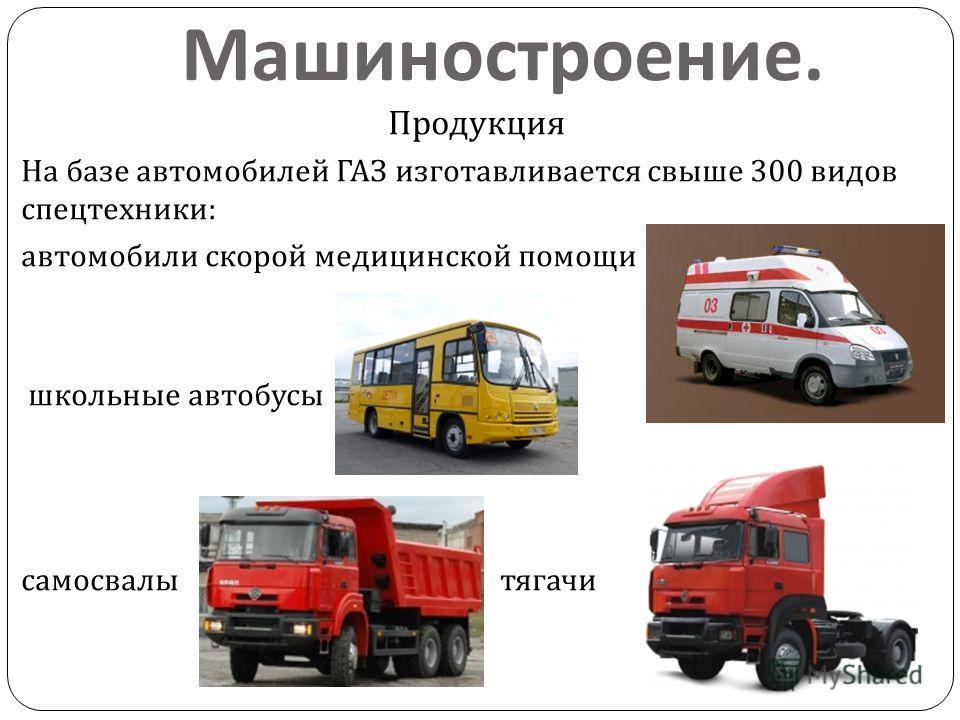 Машиностроение. Продукция На базе автомобилей ГАЗ изготавливается свыше 300 видов спецтехники : автомобили скорой медицинской помощи школьные автобусы самосвалы тягачи