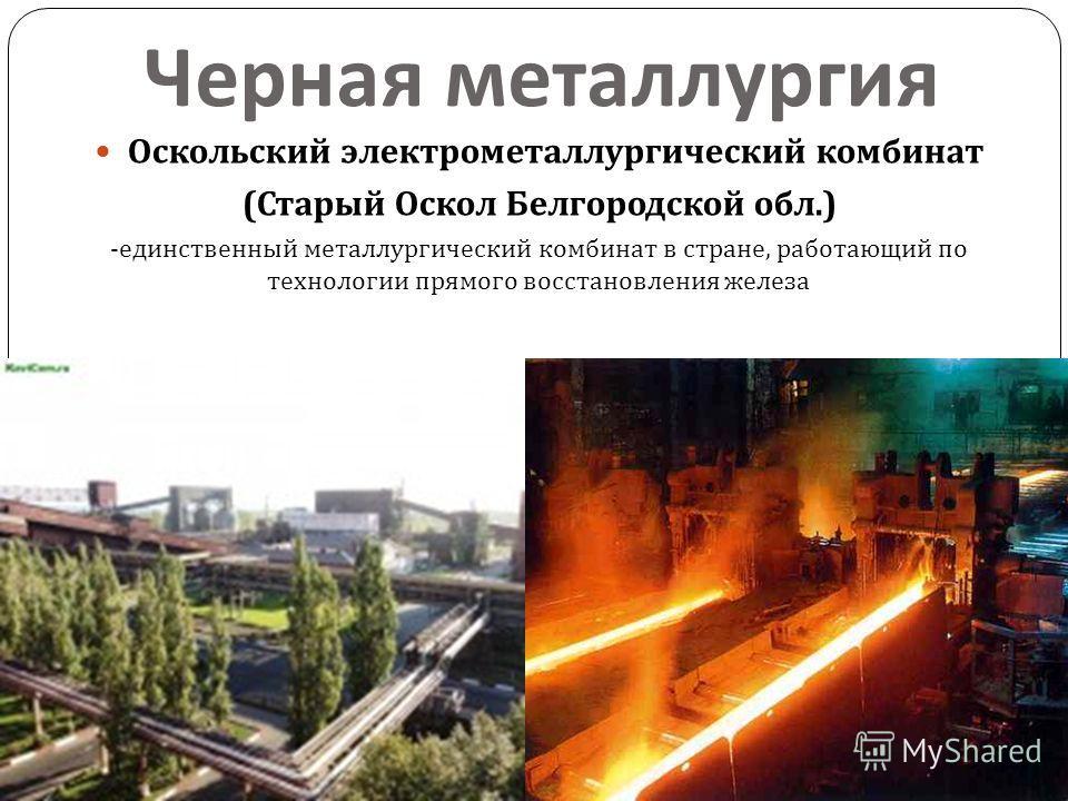 Черная металлургия Оскольский электрометаллургический комбинат ( Старый Оскол Белгородской обл.) - единственный металлургический комбинат в стране, работающий по технологии прямого восстановления железа