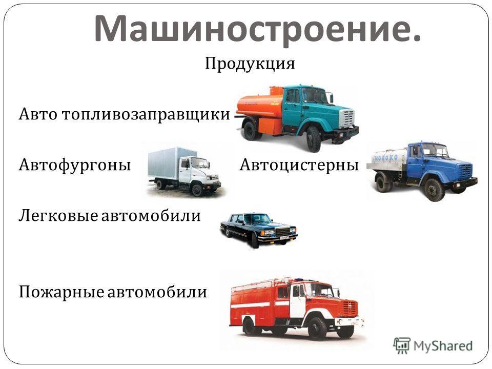 Машиностроение. Продукция Авто топливозаправщики Автофургоны Автоцистерны Легковые автомобили Пожарные автомобили