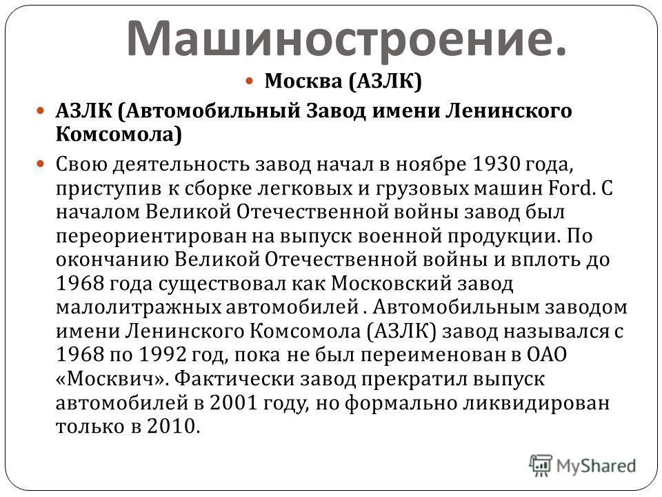 Машиностроение. Москва ( АЗЛК ) АЗЛК ( Автомобильный Завод имени Ленинского Комсомола ) Свою деятельность завод начал в ноябре 1930 года, приступив к сборке легковых и грузовых машин Ford. С началом Великой Отечественной войны завод был переориентиро