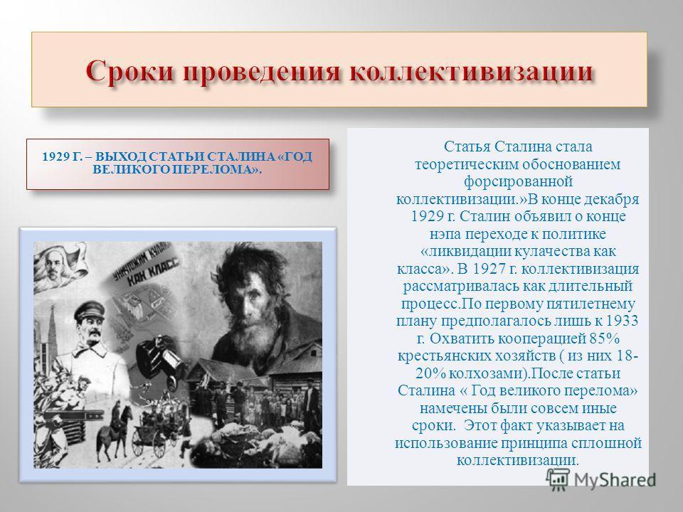 Статья Сталина стала теоретическим обоснованием форсированной коллективизации.» В конце декабря 1929 г. Сталин объявил о конце нэпа переходе к политике « ликвидации кулачества как класса ». В 1927 г. коллективизация рассматривалась как длительный про