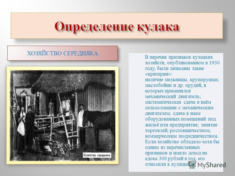 В перечне признаков кулацких хозяйств, опубликованном в 1930 году, были записаны такие « критерии »: наличие мельницы, крупорушки, маслобойни и др. орудий, в которых применялся механический двигатель ; систематическая сдача в наём сельхозмашин с меха
