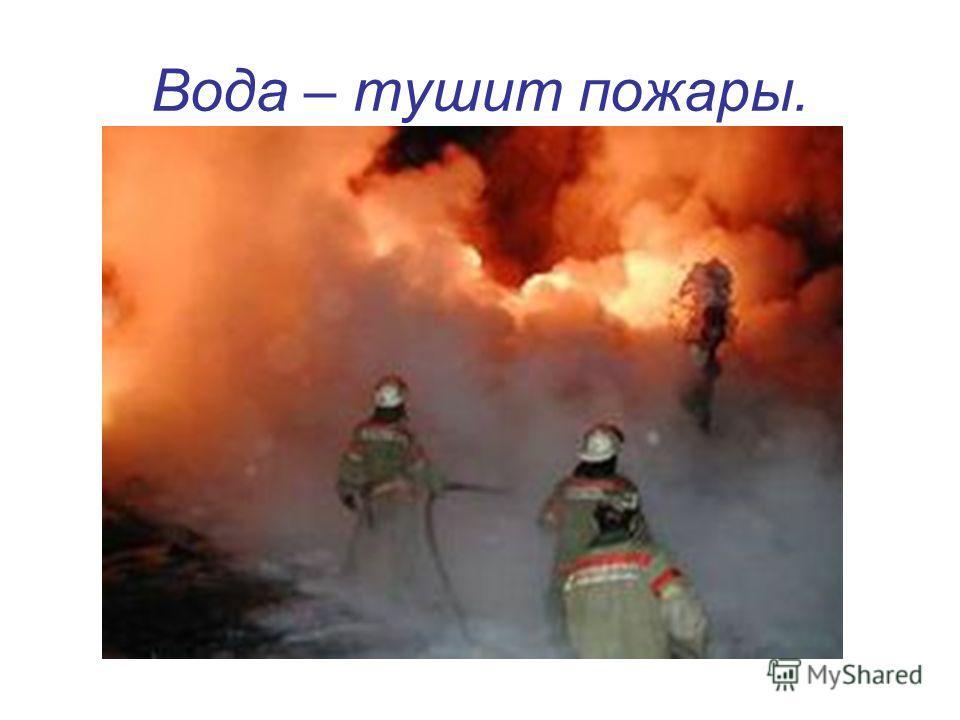 Вода – тушит пожары.
