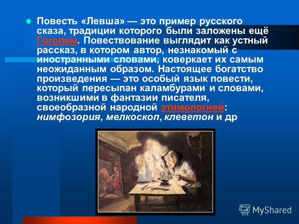 Повесть «Левша» это пример русского сказа, традиции которого были заложены ещё Гоголем. Повествование выглядит как устный рассказ, в котором автор, незнакомый с иностранными словами, коверкает их самым неожиданным образом. Настоящее богатство произве