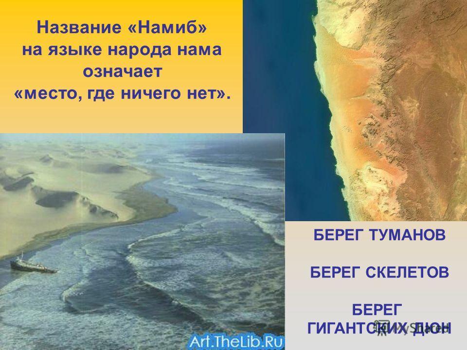 Название «Намиб» на языке народа нама означает «место, где ничего нет». БЕРЕГ ТУМАНОВ БЕРЕГ СКЕЛЕТОВ БЕРЕГ ГИГАНТСКИХ ДЮН