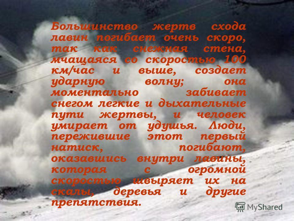 Большинство жертв схода лавин погибает очень скоро, так как снежная стена, мчащаяся со скоростью 100 км/час и выше, создает ударную волну; она моментально забивает снегом легкие и дыхательные пути жертвы, и человек умирает от удушья. Люди, пережившие