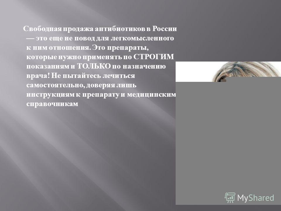 Свободная продажа антибиотиков в России это еще не повод для легкомысленного к ним отношения. Это препараты, которые нужно применять по СТРОГИМ показаниям и ТОЛЬКО по назначению врача ! Не пытайтесь лечиться самостоятельно, доверяя лишь инструкциям к