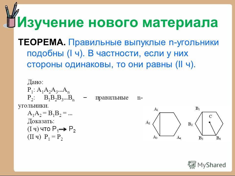 Изучение нового материала ТЕОРЕМА. Правильные выпуклые n-угольники подобны (I ч). В частности, если у них стороны одинаковы, то они равны (II ч). Дано: Р 1 : А 1 А 2 А 3 … А n Р 2 : В 1 В 2 В 3 … В n – правильные n- угольники. А 1 А 2 = В 1 В 2 = … Д