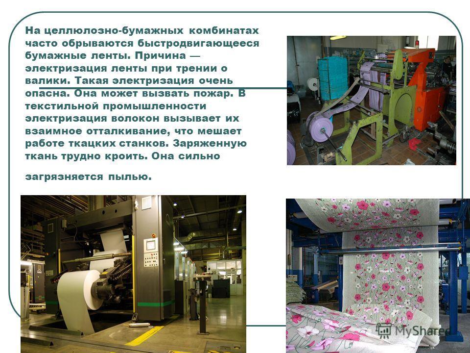 На целлюлозно-бумажных комбинатах часто обрываются быстродвигающееся бумажные ленты. Причина электризация ленты при трении о валики. Такая электризация очень опасна. Она может вызвать пожар. В текстильной промышленности электризация волокон вызывает