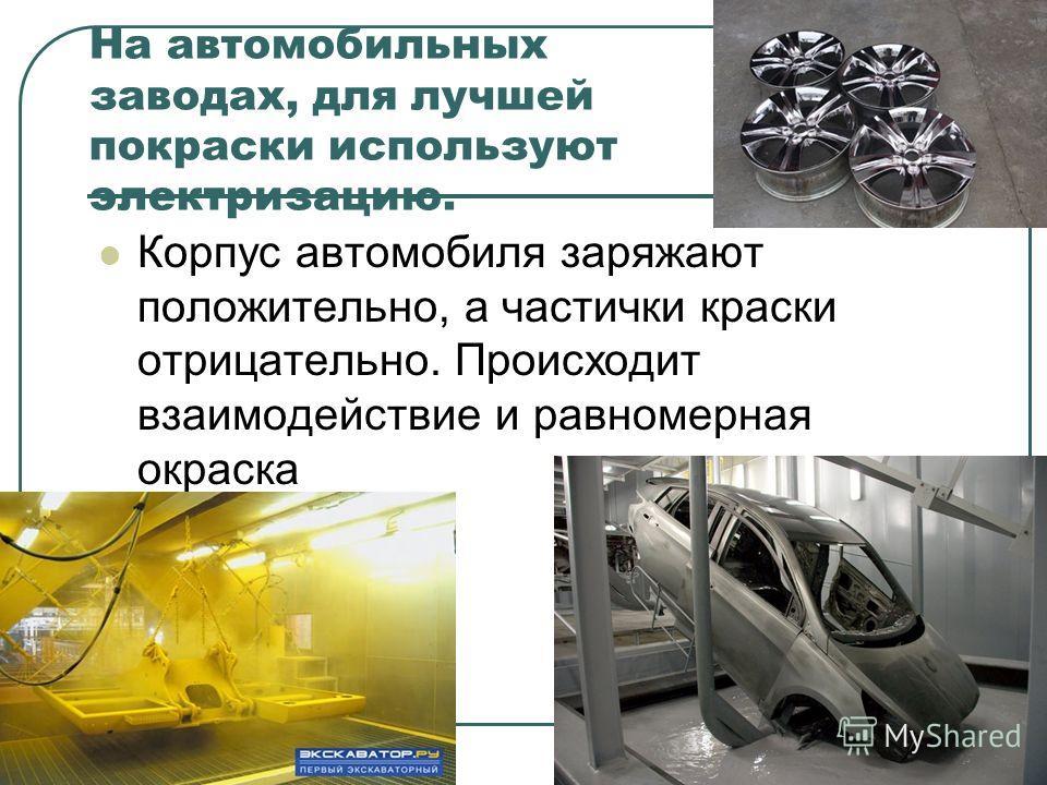 На автомобильных заводах, для лучшей покраски используют электризацию. Корпус автомобиля заряжают положительно, а частички краски отрицательно. Происходит взаимодействие и равномерная окраска
