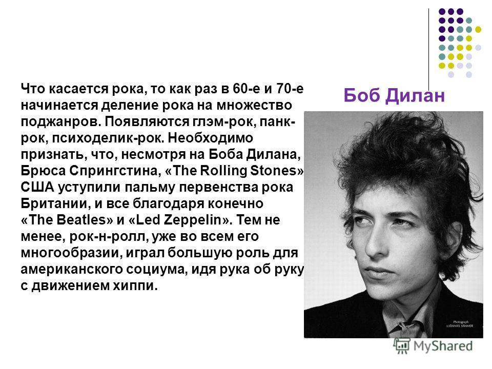 Что касается рока, то как раз в 60-е и 70-е начинается деление рока на множество поджанров. Появляются глэм-рок, панк- рок, психоделик-рок. Необходимо признать, что, несмотря на Боба Дилана, Брюса Спрингстина, «The Rolling Stones», США уступили пальм