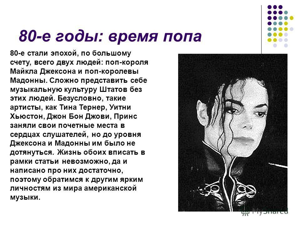 80-е годы: время попа 80-е стали эпохой, по большому счету, всего двух людей: поп-короля Майкла Джексона и поп-королевы Мадонны. Сложно представить себе музыкальную культуру Штатов без этих людей. Безусловно, такие артисты, как Тина Тернер, Уитни Хью