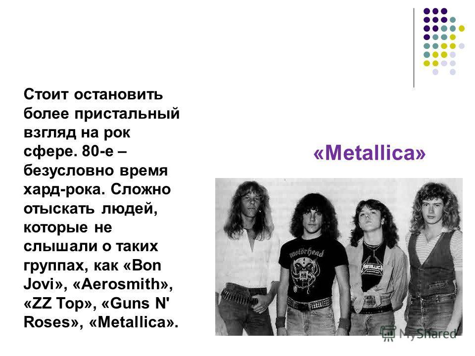 Стоит остановить более пристальный взгляд на рок сфере. 80-е – безусловно время хард-рока. Сложно отыскать людей, которые не слышали о таких группах, как «Bon Jovi», «Aerosmith», «ZZ Top», «Guns N' Roses», «Metallica». «Metallica»