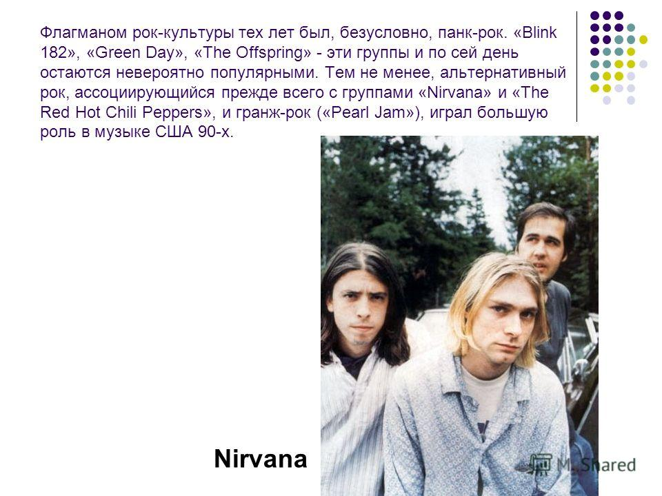 Флагманом рок-культуры тех лет был, безусловно, панк-рок. «Blink 182», «Green Day», «The Offspring» - эти группы и по сей день остаются невероятно популярными. Тем не менее, альтернативный рок, ассоциирующийся прежде всего с группами «Nirvana» и «The