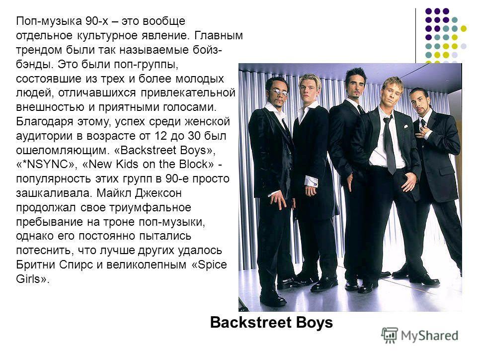 Поп-музыка 90-х – это вообще отдельное культурное явление. Главным трендом были так называемые бойз- бэнды. Это были поп-группы, состоявшие из трех и более молодых людей, отличавшихся привлекательной внешностью и приятными голосами. Благодаря этому,