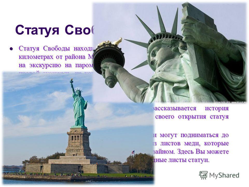 Статуя Свободы Статуя Свободы находится на острове Свободы примерно в трех километрах от района Манхеттен. Туристы, как правило, прибывают на экскурсию на пароме. В левой руке статуя держит факел, а в правой скрижаль, на котором отмечена дата подписа