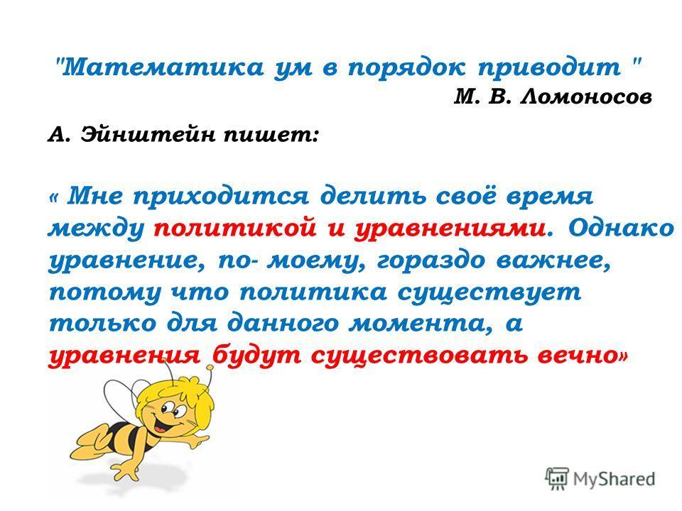 А. Эйнштейн пишет: « Мне приходится делить своё время между политикой и уравнениями. Однако уравнение, по- моему, гораздо важнее, потому что политика существует только для данного момента, а уравнения будут существовать вечно»
