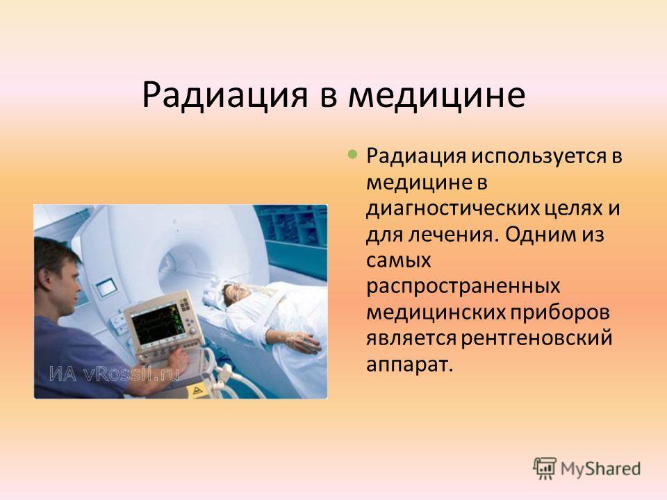 Радиация в медицине Радиация используется в медицине в диагностических целях и для лечения. Одним из самых распространенных медицинских приборов является рентгеновский аппарат.