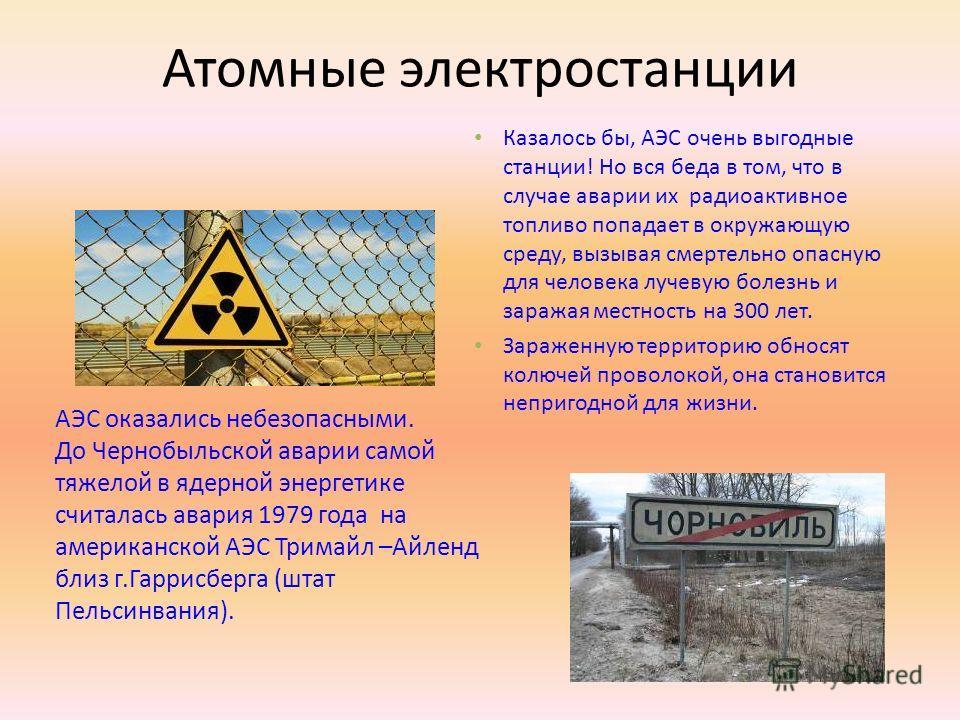 Атомные электростанции Казалось бы, АЭС очень выгодные станции! Но вся беда в том, что в случае аварии их радиоактивное топливо попадает в окружающую среду, вызывая смертельно опасную для человека лучевую болезнь и заражая местность на 300 лет. Зараж