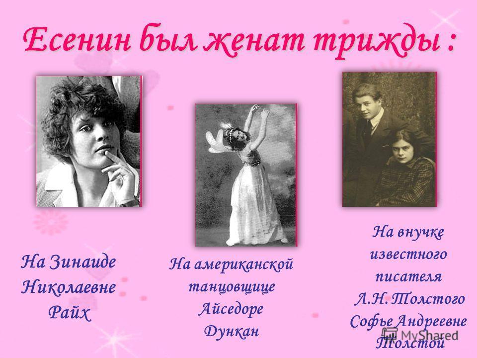 Есенин был женат трижды : На Зинаиде Николаевне Райх На американской танцовщице Айседоре Дункан На внучке известного писателя Л.Н. Толстого Софье Андреевне Толстой