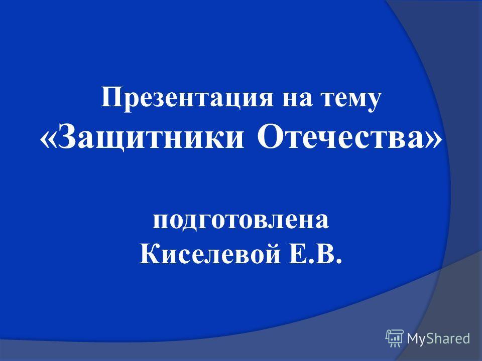 Презентация на тему «Защитники Отечества» подготовлена Киселевой Е.В.