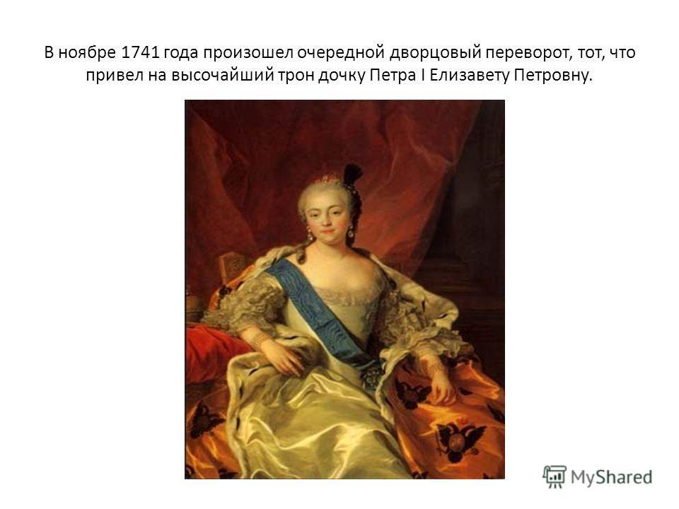 В ноябре 1741 года произошел очередной дворцовый переворот, тот, что привел на высочайший трон дочку Петра I Елизавету Петровну.