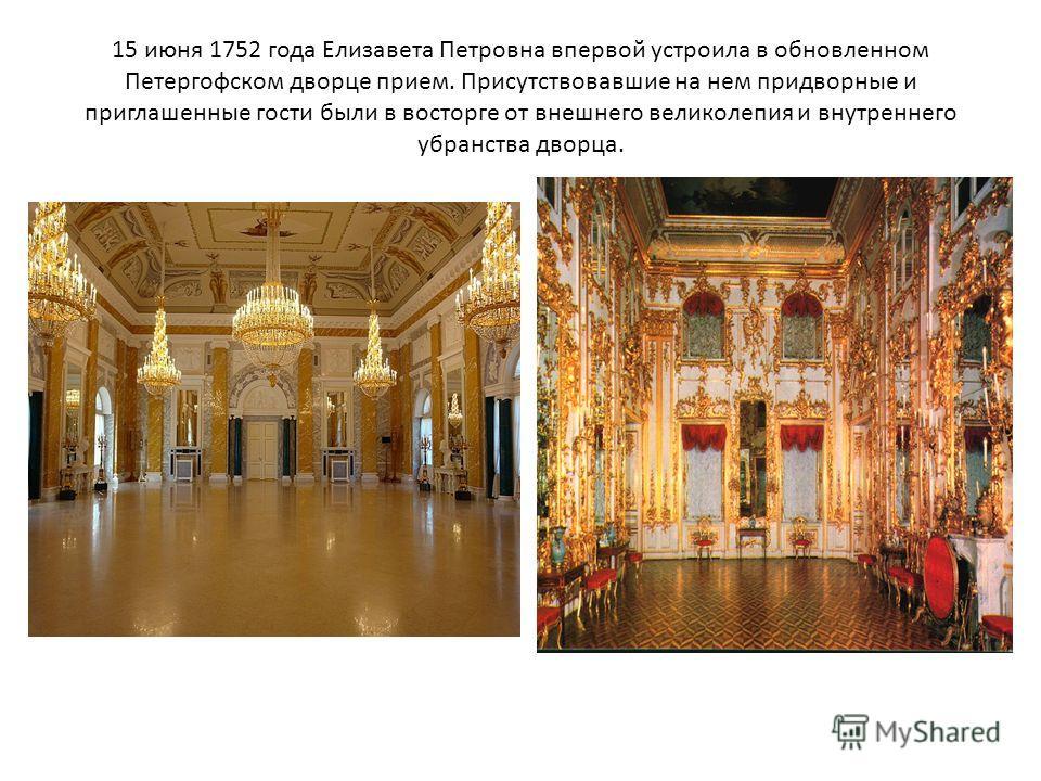 15 июня 1752 года Елизавета Петровна впервой устроила в обновленном Петергофском дворце прием. Присутствовавшие на нем придворные и приглашенные гости были в восторге от внешнего великолепия и внутреннего убранства дворца.
