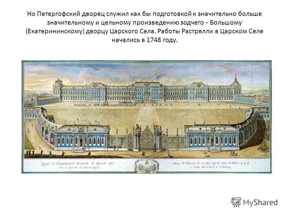 Но Петергофский дворец служил как бы подготовкой к значительно больше значительному и цельному произведению зодчего - Большому (Екатерининскому) дворцу Царского Села. Работы Растрелли в Царском Селе начались в 1748 году.