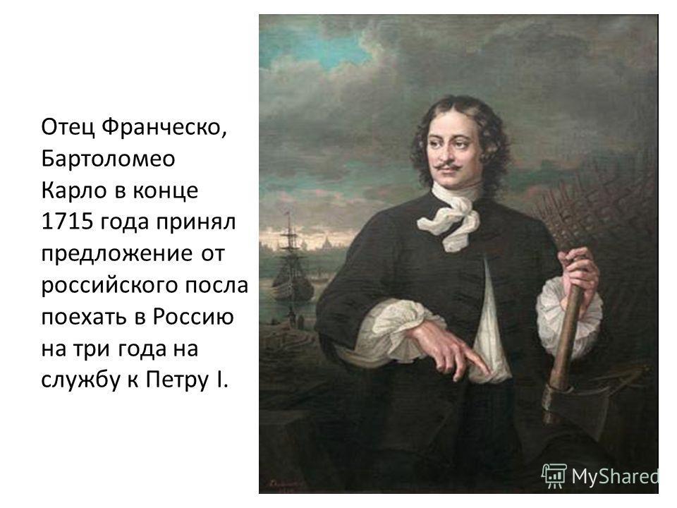 Отец Франческо, Бартоломео Карло в конце 1715 года принял предложение от российского посла поехать в Россию на три года на службу к Петру I.