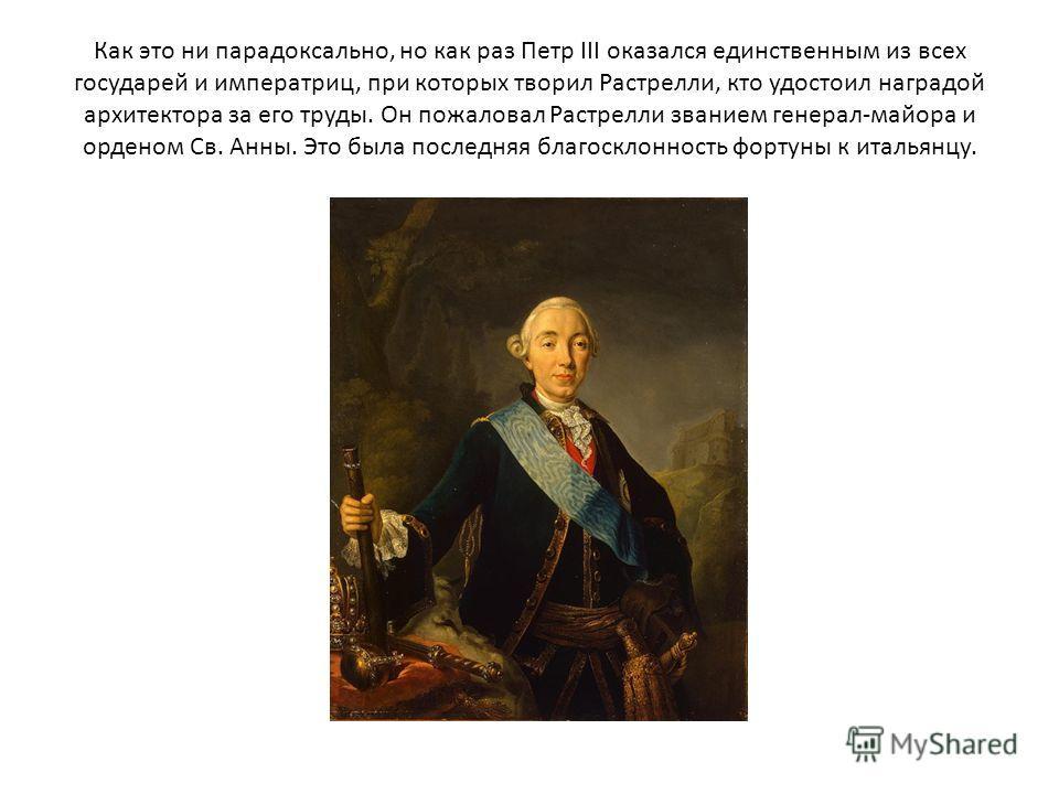 Как это ни парадоксально, но как раз Петр III оказался единственным из всех государей и императриц, при которых творил Растрелли, кто удостоил наградой архитектора за его труды. Он пожаловал Растрелли званием генерал-майора и орденом Св. Анны. Это бы
