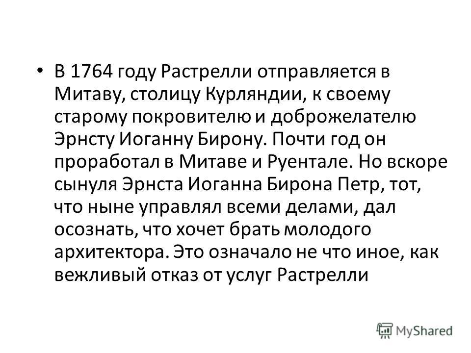 В 1764 году Растрелли отправляется в Митаву, столицу Курляндии, к своему старому покровителю и доброжелателю Эрнсту Иоганну Бирону. Почти год он проработал в Митаве и Руентале. Но вскоре сынуля Эрнста Иоганна Бирона Петр, тот, что ныне управлял всеми