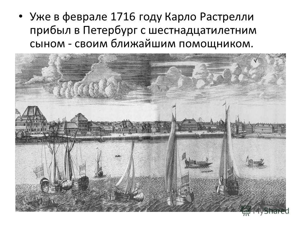 Уже в феврале 1716 году Карло Растрелли прибыл в Петербург с шестнадцатилетним сыном - своим ближайшим помощником.