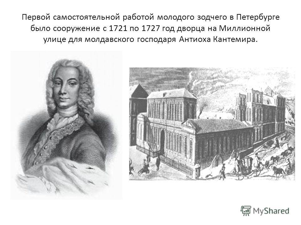 Первой самостоятельной работой молодого зодчего в Петербурге было сооружение с 1721 по 1727 год дворца на Миллионной улице для молдавского господаря Антиоха Кантемира.