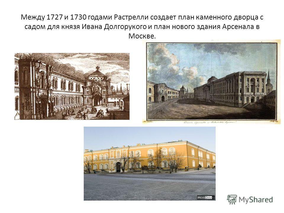 Между 1727 и 1730 годами Растрелли создает план каменного дворца с садом для князя Ивана Долгорукого и план нового здания Арсенала в Москве.