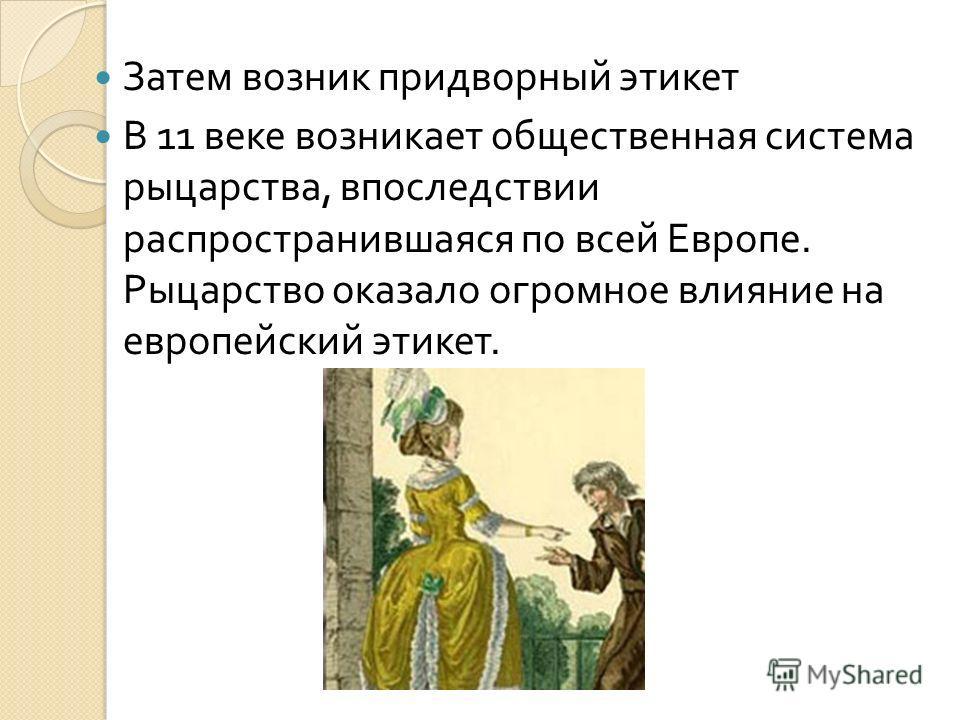 Затем возник придворный этикет В 11 веке возникает общественная система рыцарства, впоследствии распространившаяся по всей Европе. Рыцарство оказало огромное влияние на европейский этикет.