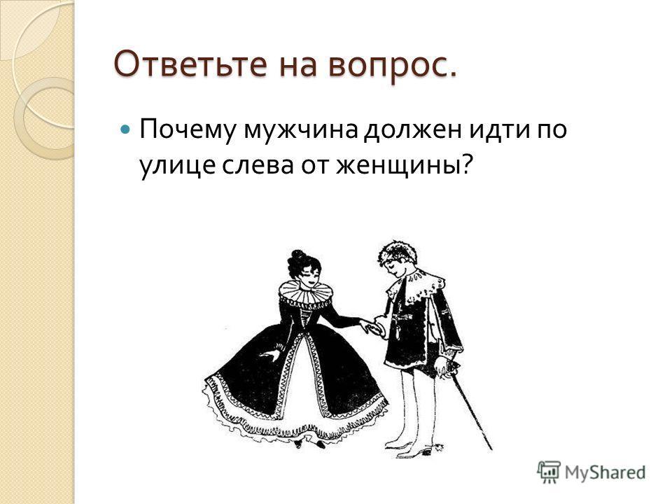 Ответьте на вопрос. Почему мужчина должен идти по улице слева от женщины ?