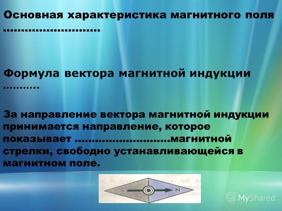 Основная характеристика магнитного поля ……………………… Формула вектора магнитной индукции ……….. За направление вектора магнитной индукции принимается направление, которое показывает ……………………….магнитной стрелки, свободно устанавливающейся в магнитном поле.