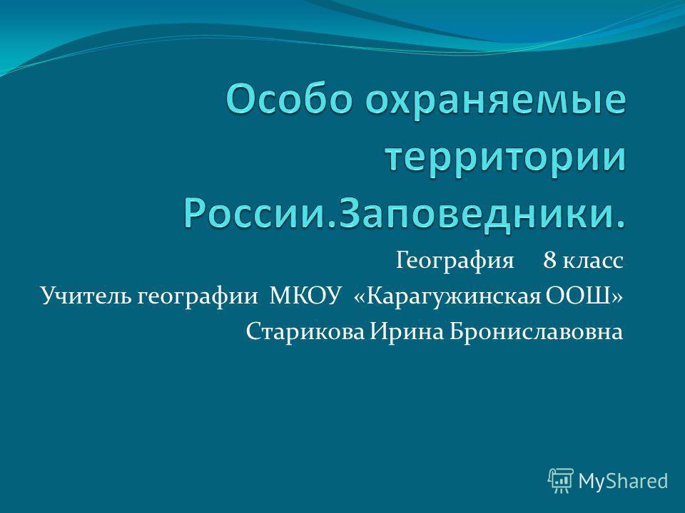 География 8 класс Учитель географии МКОУ «Карагужинская ООШ» Старикова Ирина Брониславовна