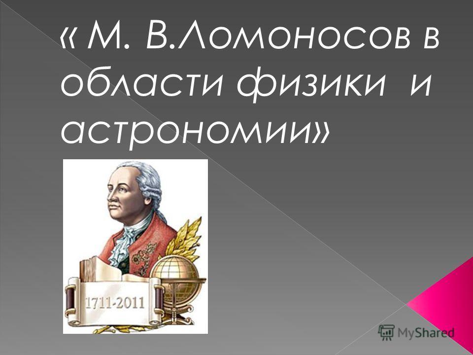 « М. В.Ломоносов в области физики и астрономии»