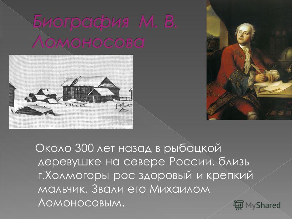 Около 300 лет назад в рыбацкой деревушке на севере России, близь г.Холмогоры рос здоровый и крепкий мальчик. Звали его Михаилом Ломоносовым.