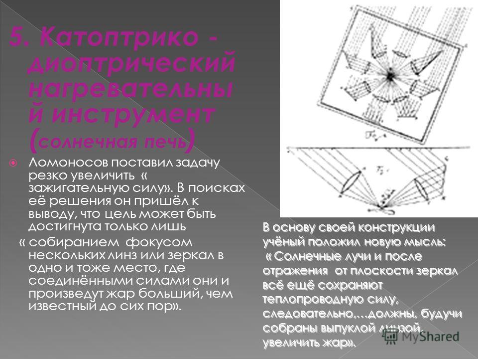 5. Катоптрико - диоптрический нагревательны й инструмент ( солнечная печь ) Ломоносов поставил задачу резко увеличить « зажигательную силу». В поисках её решения он пришёл к выводу, что цель может быть достигнута только лишь « собиранием фокусом неск