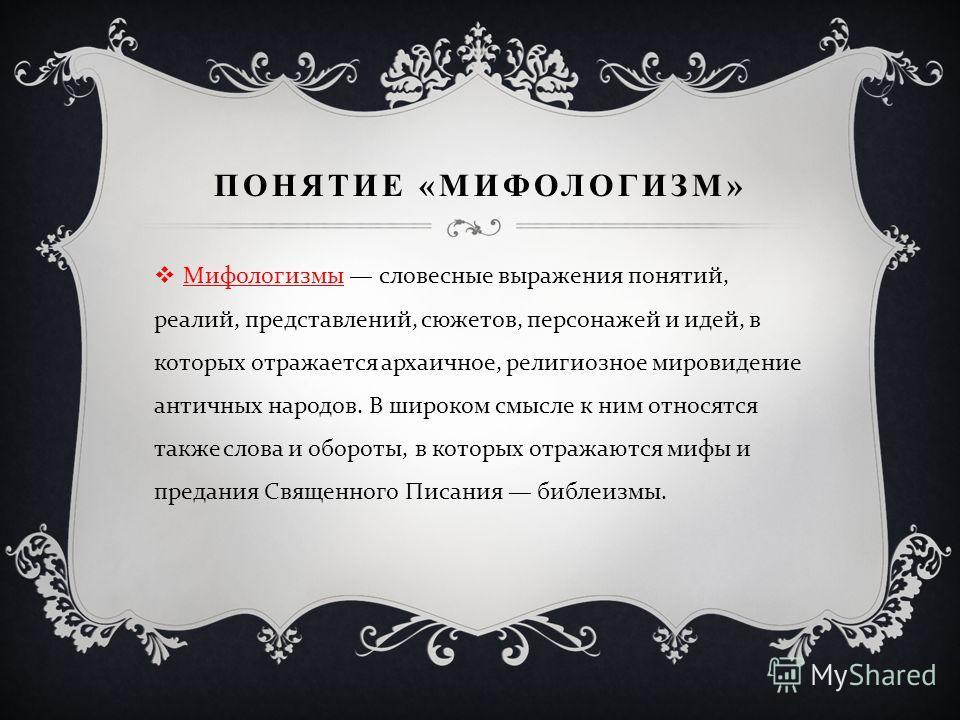 ПОНЯТИЕ «МИФОЛОГИЗМ» Мифологизмы словесные выражения понятий, реалий, представлений, сюжетов, персонажей и идей, в которых отражается архаичное, религиозное мировидение античных народов. В широком смысле к ним относятся также слова и обороты, в котор