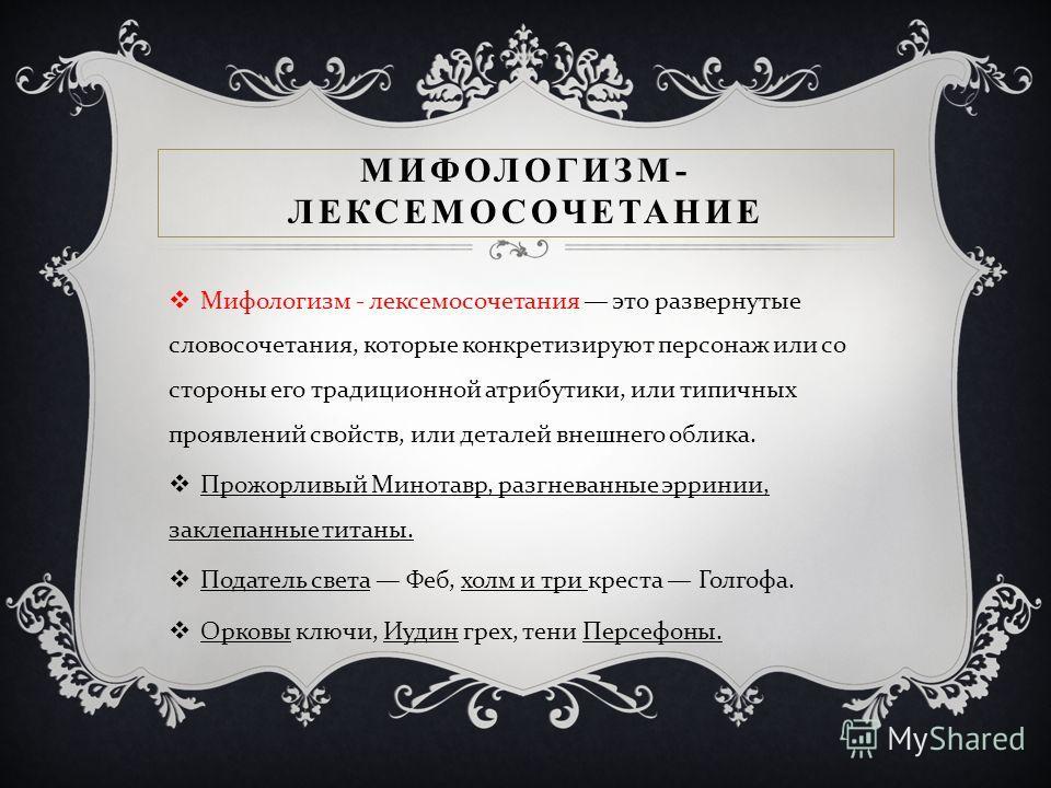МИФОЛОГИЗМ- ЛЕКСЕМОСОЧЕТАНИЕ Мифологизм - лексемосочетания это развернутые словосочетания, которые конкретизируют персонаж или со стороны его традиционной атрибутики, или типичных проявлений свойств, или деталей внешнего облика. Прожорливый Минотавр,