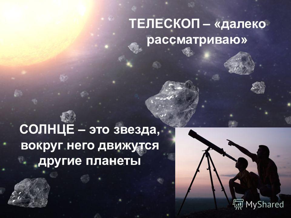 ТЕЛЕСКОП – «далеко рассматриваю» СОЛНЦЕ – это звезда, вокруг него движутся другие планеты